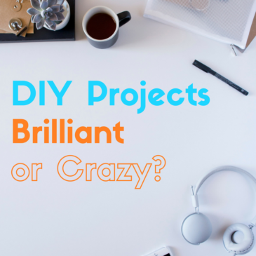 DIY Projects: Brilliant or Crazy?